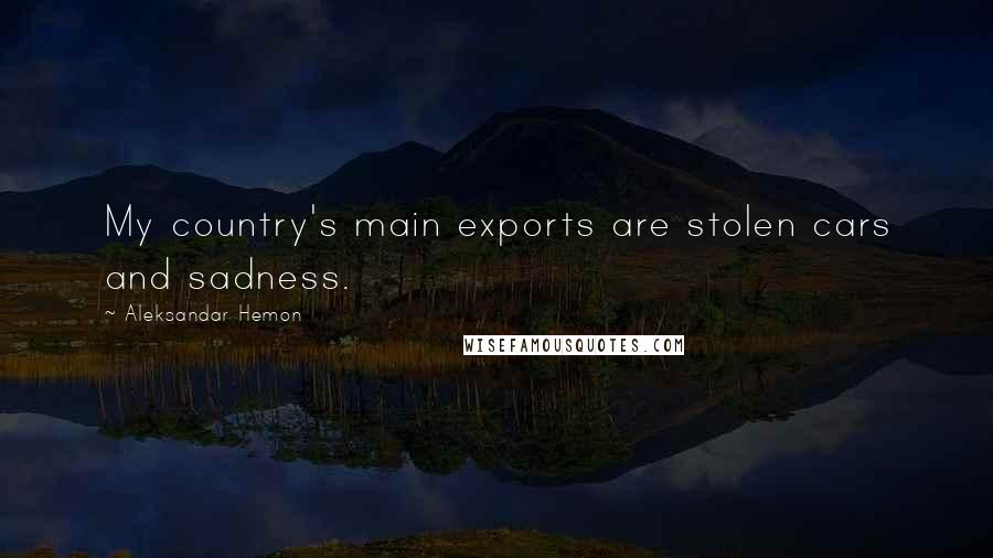 Aleksandar Hemon quotes: My country's main exports are stolen cars and sadness.