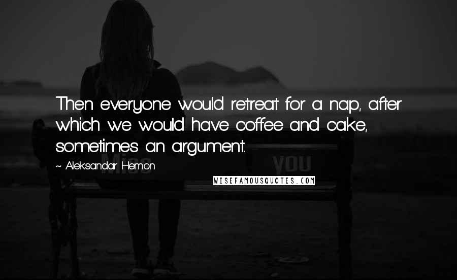 Aleksandar Hemon quotes: Then everyone would retreat for a nap, after which we would have coffee and cake, sometimes an argument.