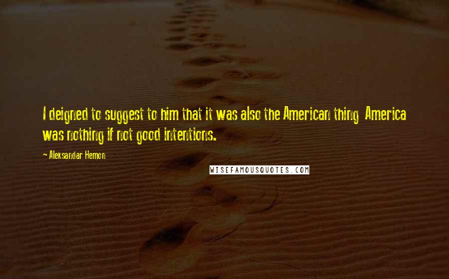 Aleksandar Hemon quotes: I deigned to suggest to him that it was also the American thing America was nothing if not good intentions.