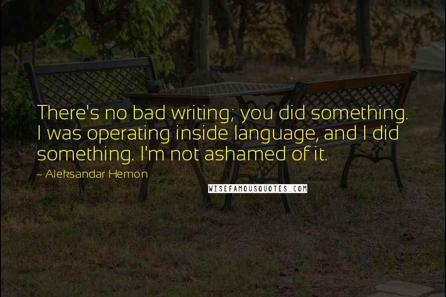 Aleksandar Hemon quotes: There's no bad writing; you did something. I was operating inside language, and I did something. I'm not ashamed of it.