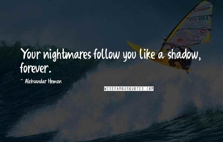 Aleksandar Hemon quotes: Your nightmares follow you like a shadow, forever.