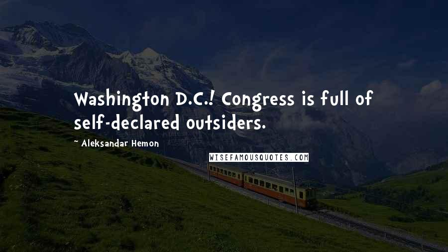 Aleksandar Hemon quotes: Washington D.C.! Congress is full of self-declared outsiders.