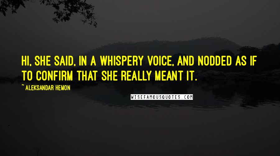 Aleksandar Hemon quotes: Hi, she said, in a whispery voice, and nodded as if to confirm that she really meant it.