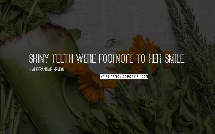 Aleksandar Hemon quotes: Shiny teeth were footnote to her smile.