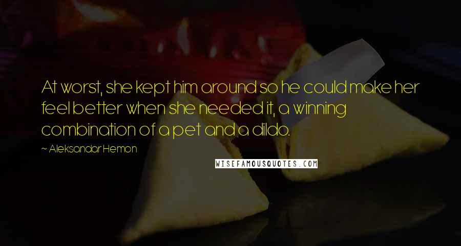 Aleksandar Hemon quotes: At worst, she kept him around so he could make her feel better when she needed it, a winning combination of a pet and a dildo.