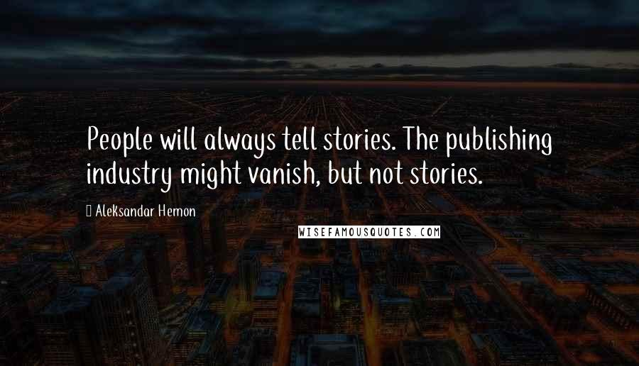 Aleksandar Hemon quotes: People will always tell stories. The publishing industry might vanish, but not stories.