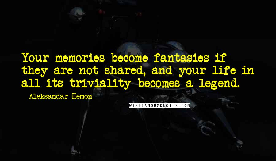 Aleksandar Hemon quotes: Your memories become fantasies if they are not shared, and your life in all its triviality becomes a legend.