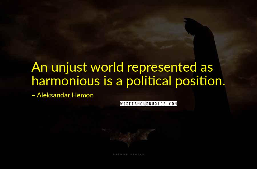 Aleksandar Hemon quotes: An unjust world represented as harmonious is a political position.
