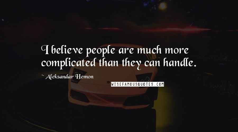 Aleksandar Hemon quotes: I believe people are much more complicated than they can handle.