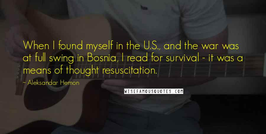 Aleksandar Hemon quotes: When I found myself in the U.S., and the war was at full swing in Bosnia, I read for survival - it was a means of thought resuscitation.
