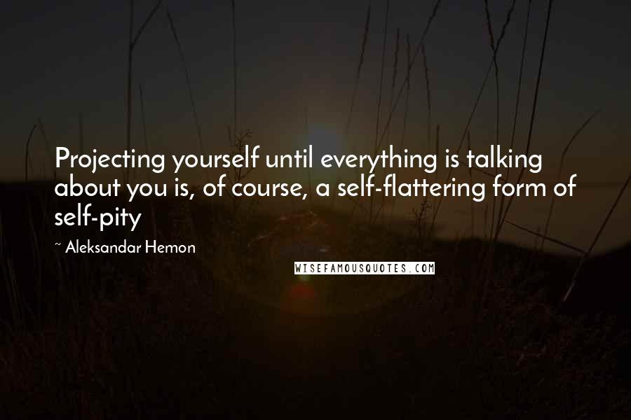 Aleksandar Hemon quotes: Projecting yourself until everything is talking about you is, of course, a self-flattering form of self-pity