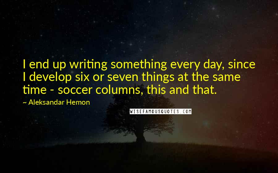 Aleksandar Hemon quotes: I end up writing something every day, since I develop six or seven things at the same time - soccer columns, this and that.