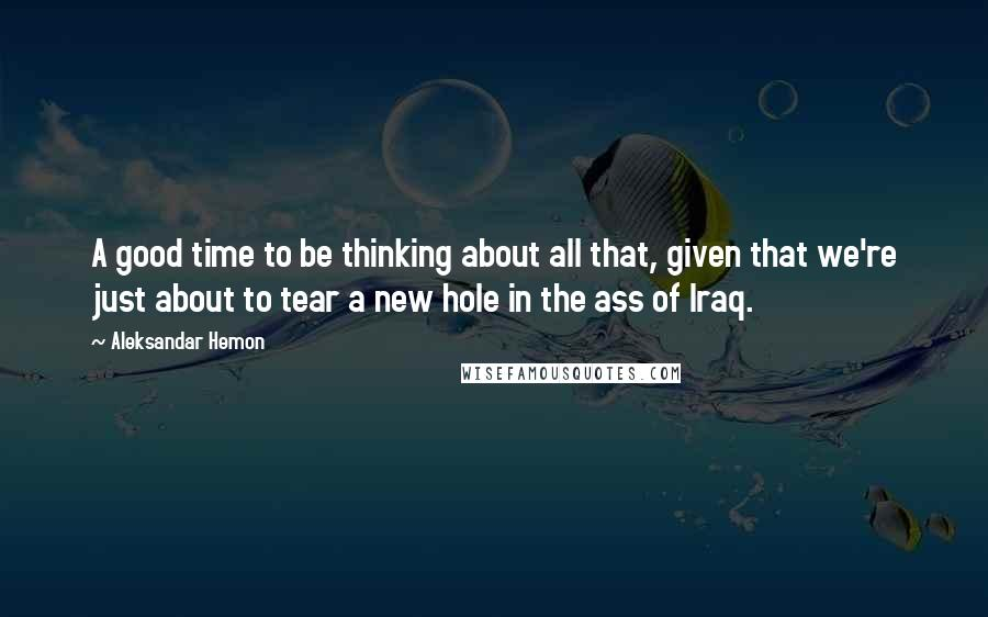 Aleksandar Hemon quotes: A good time to be thinking about all that, given that we're just about to tear a new hole in the ass of Iraq.