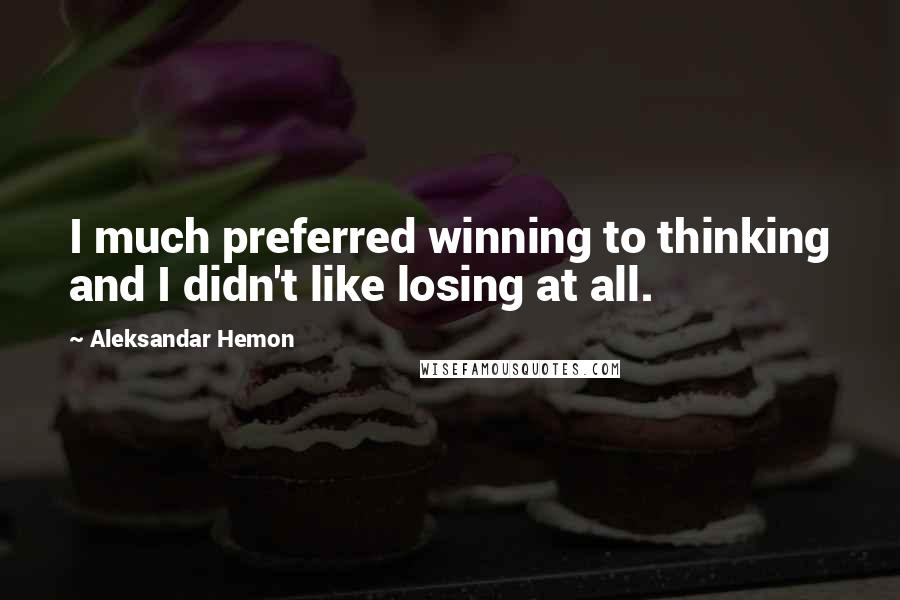 Aleksandar Hemon quotes: I much preferred winning to thinking and I didn't like losing at all.