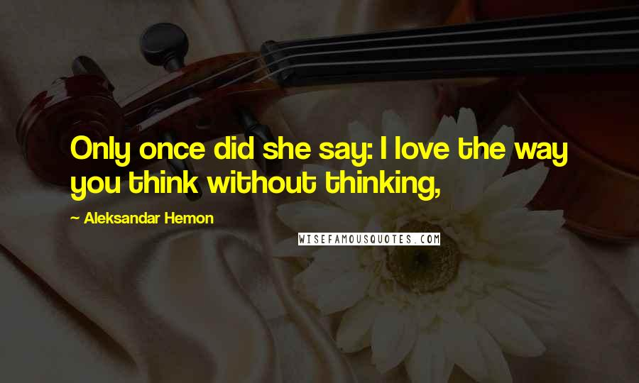 Aleksandar Hemon quotes: Only once did she say: I love the way you think without thinking,