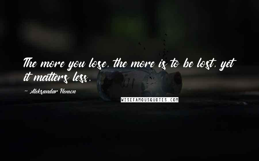 Aleksandar Hemon quotes: The more you lose, the more is to be lost, yet it matters less.