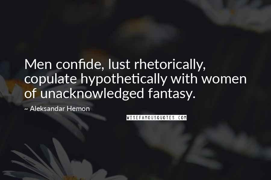 Aleksandar Hemon quotes: Men confide, lust rhetorically, copulate hypothetically with women of unacknowledged fantasy.