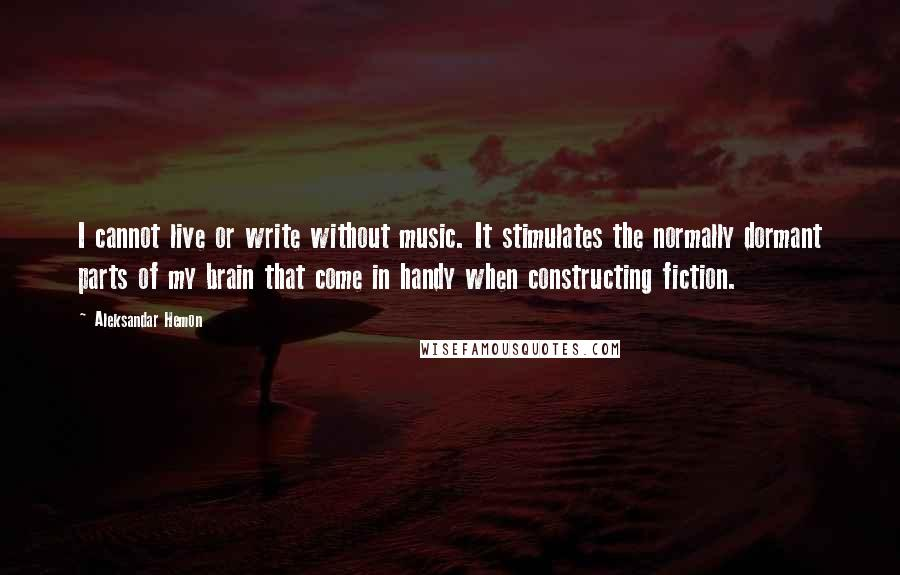 Aleksandar Hemon quotes: I cannot live or write without music. It stimulates the normally dormant parts of my brain that come in handy when constructing fiction.