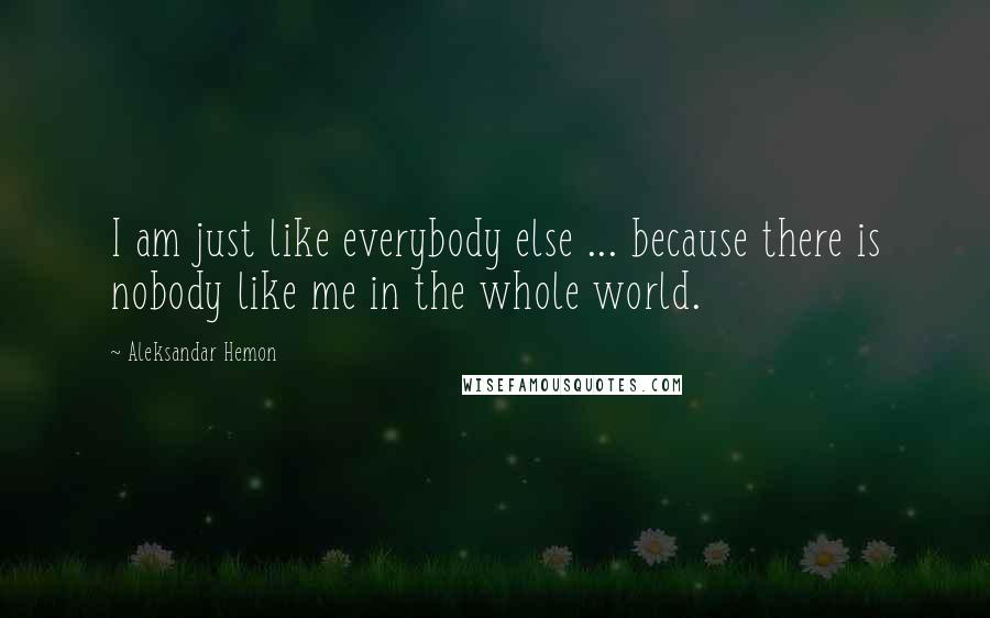Aleksandar Hemon quotes: I am just like everybody else ... because there is nobody like me in the whole world.
