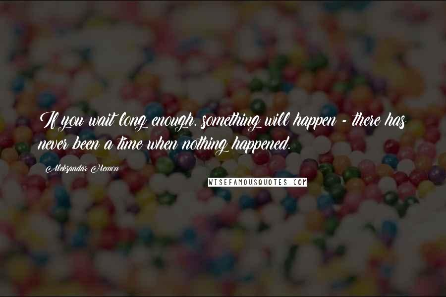 Aleksandar Hemon quotes: If you wait long enough, something will happen - there has never been a time when nothing happened.