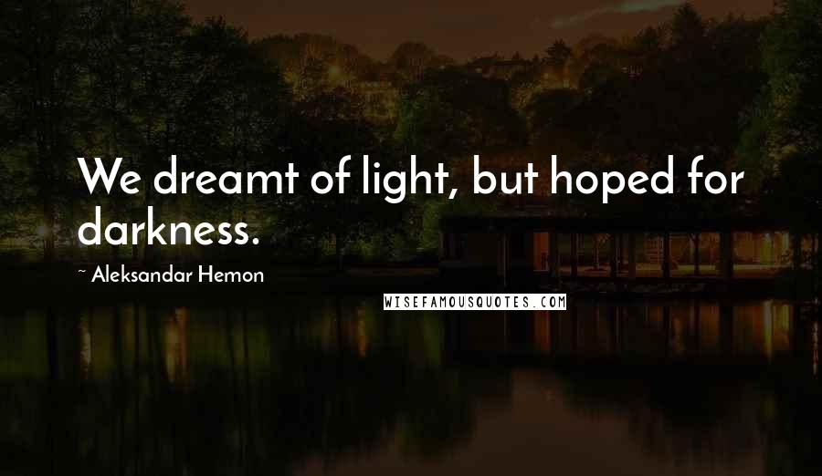 Aleksandar Hemon quotes: We dreamt of light, but hoped for darkness.