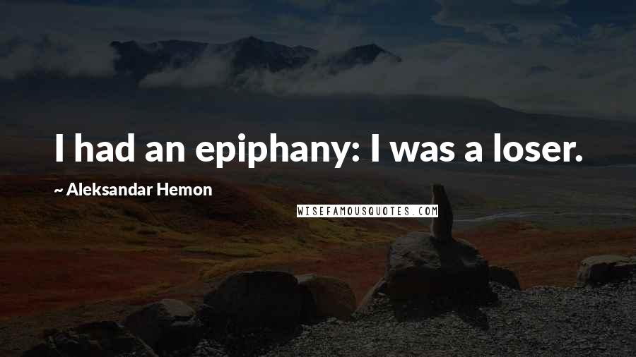 Aleksandar Hemon quotes: I had an epiphany: I was a loser.
