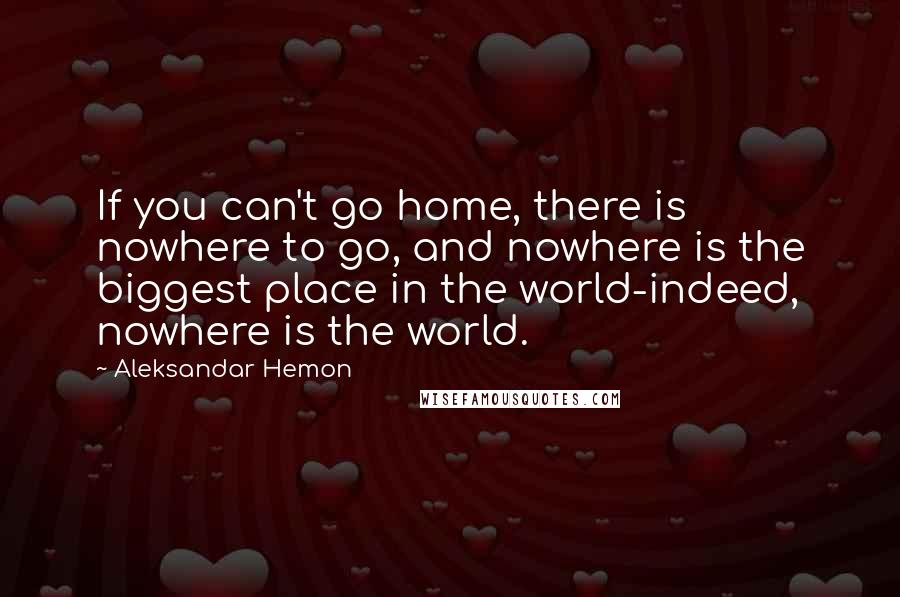 Aleksandar Hemon quotes: If you can't go home, there is nowhere to go, and nowhere is the biggest place in the world-indeed, nowhere is the world.