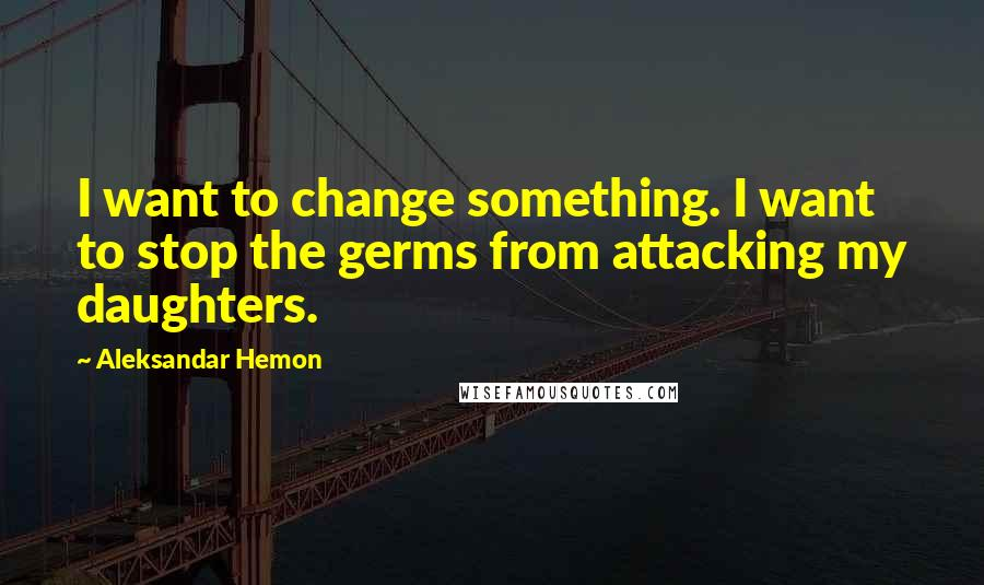 Aleksandar Hemon quotes: I want to change something. I want to stop the germs from attacking my daughters.