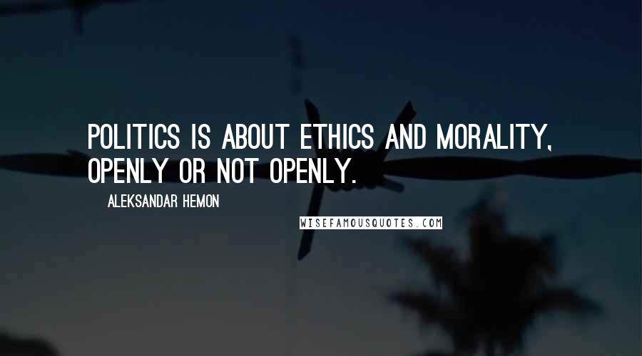 Aleksandar Hemon quotes: Politics is about ethics and morality, openly or not openly.