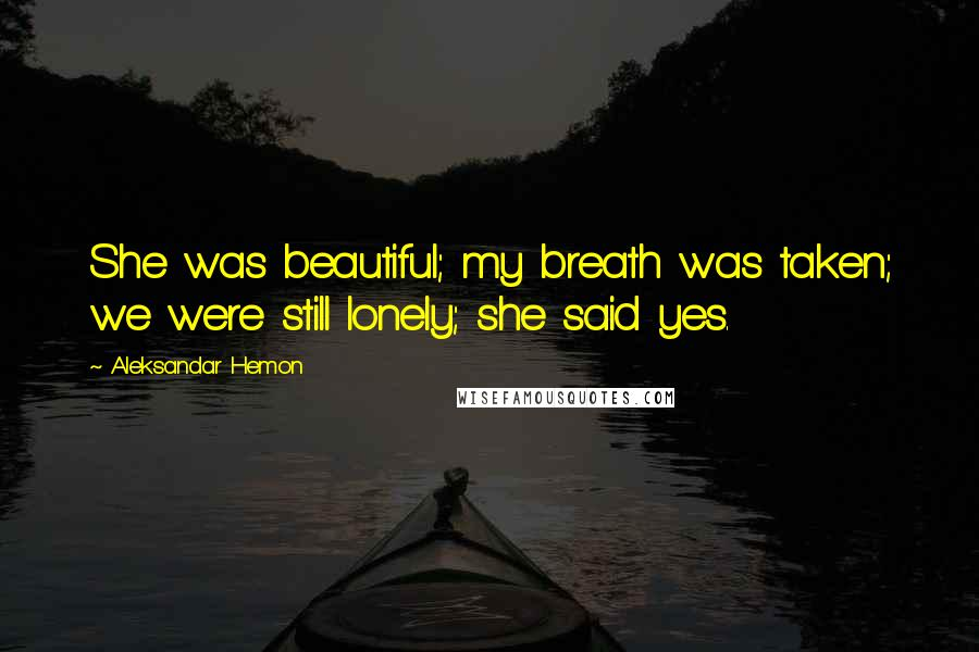 Aleksandar Hemon quotes: She was beautiful; my breath was taken; we were still lonely; she said yes.