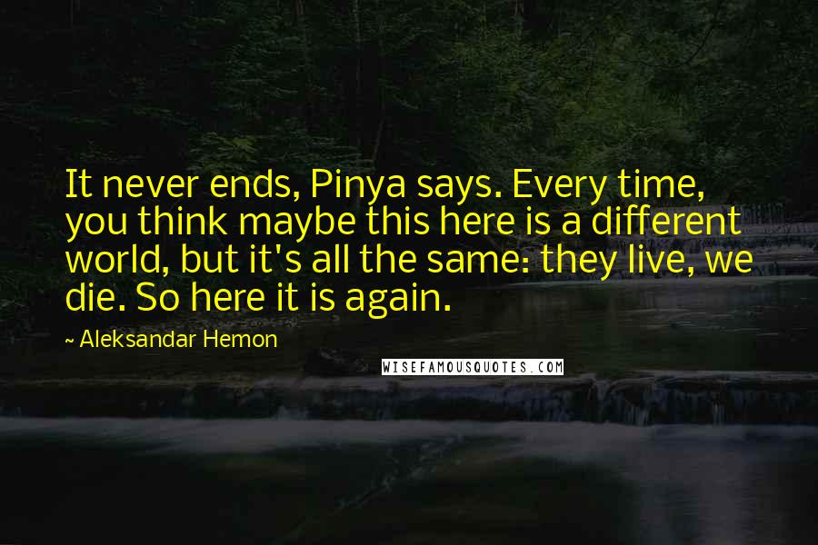Aleksandar Hemon quotes: It never ends, Pinya says. Every time, you think maybe this here is a different world, but it's all the same: they live, we die. So here it is again.