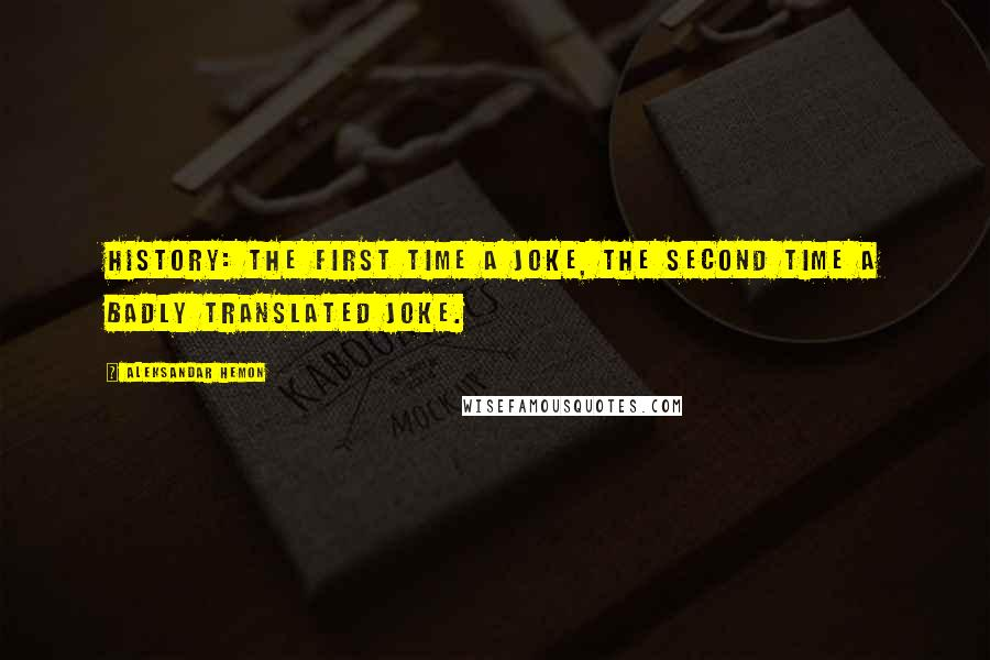 Aleksandar Hemon quotes: History: the first time a joke, the second time a badly translated joke.