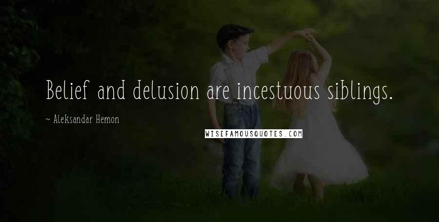 Aleksandar Hemon quotes: Belief and delusion are incestuous siblings.