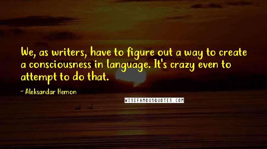 Aleksandar Hemon quotes: We, as writers, have to figure out a way to create a consciousness in language. It's crazy even to attempt to do that.