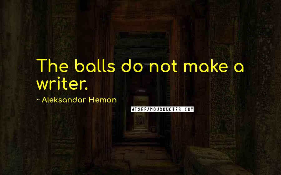 Aleksandar Hemon quotes: The balls do not make a writer.
