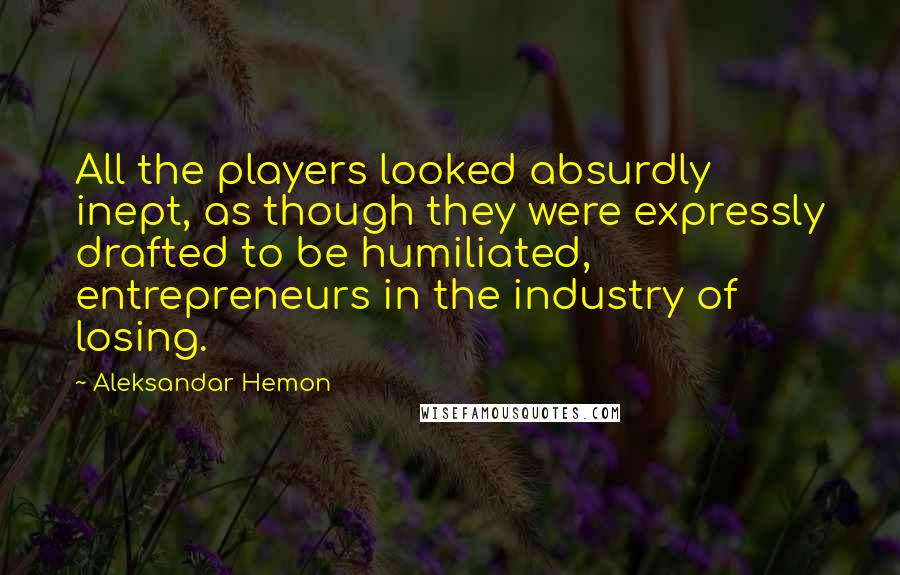 Aleksandar Hemon quotes: All the players looked absurdly inept, as though they were expressly drafted to be humiliated, entrepreneurs in the industry of losing.