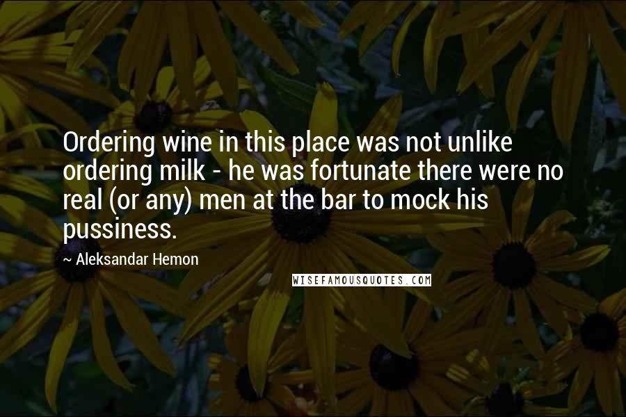 Aleksandar Hemon quotes: Ordering wine in this place was not unlike ordering milk - he was fortunate there were no real (or any) men at the bar to mock his pussiness.