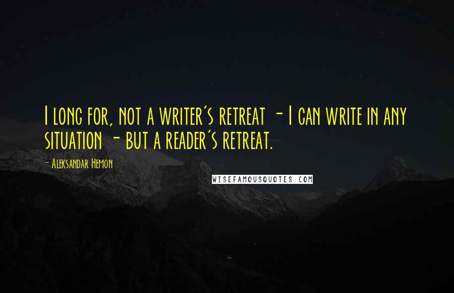 Aleksandar Hemon quotes: I long for, not a writer's retreat - I can write in any situation - but a reader's retreat.