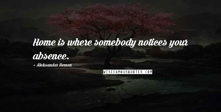 Aleksandar Hemon quotes: Home is where somebody notices your absence.