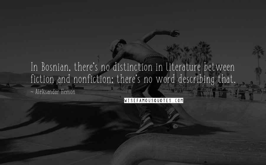 Aleksandar Hemon quotes: In Bosnian, there's no distinction in literature between fiction and nonfiction; there's no word describing that.