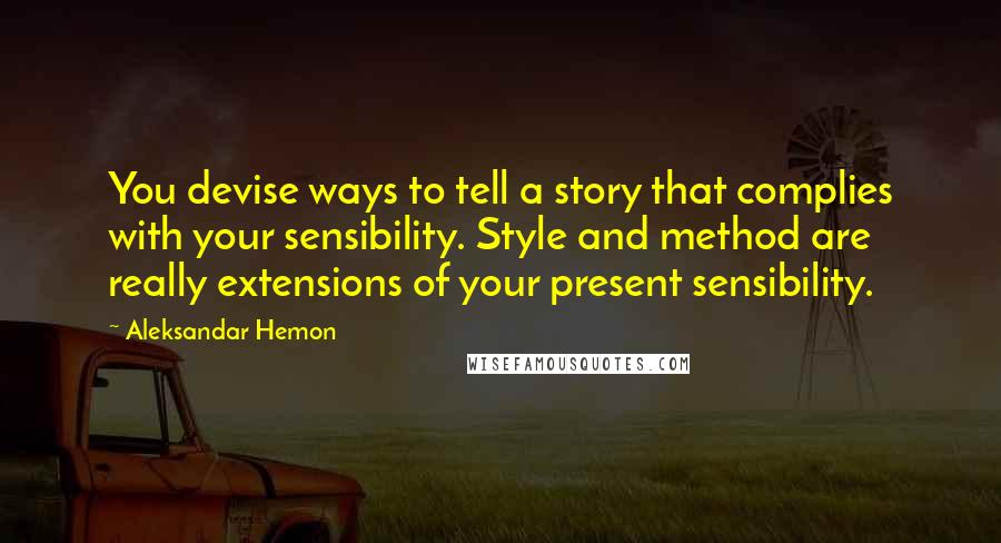 Aleksandar Hemon quotes: You devise ways to tell a story that complies with your sensibility. Style and method are really extensions of your present sensibility.