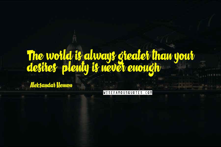 Aleksandar Hemon quotes: The world is always greater than your desires; plenty is never enough.