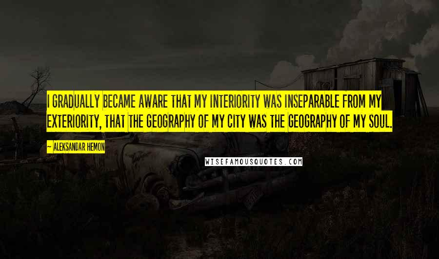 Aleksandar Hemon quotes: I gradually became aware that my interiority was inseparable from my exteriority, that the geography of my city was the geography of my soul.