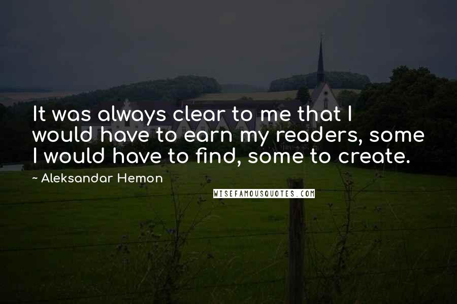 Aleksandar Hemon quotes: It was always clear to me that I would have to earn my readers, some I would have to find, some to create.