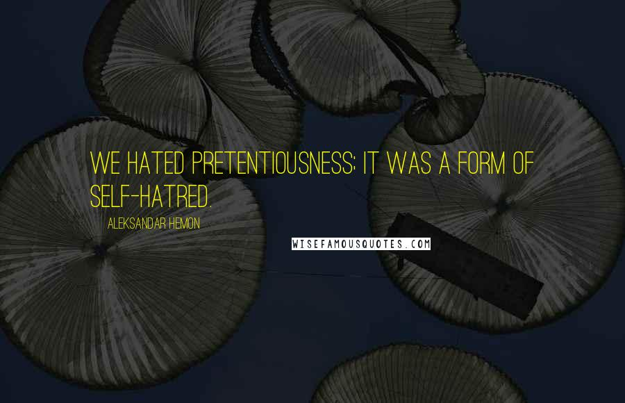 Aleksandar Hemon quotes: We hated pretentiousness; it was a form of self-hatred.