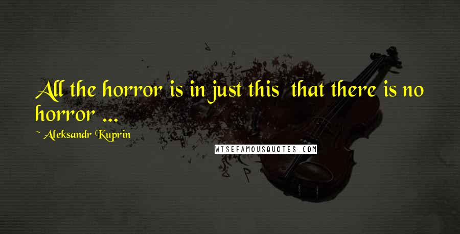 Aleksandr Kuprin quotes: All the horror is in just this that there is no horror ...
