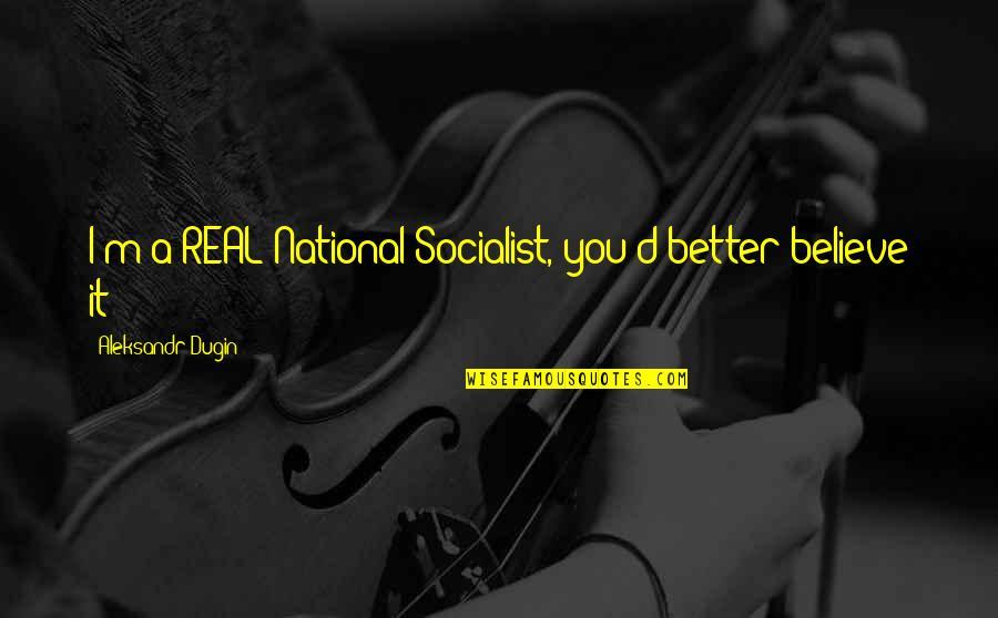 Aleksandr Quotes By Aleksandr Dugin: I'm a REAL National Socialist, you'd better believe