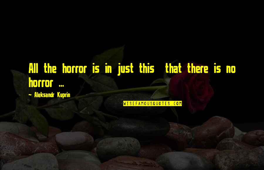Aleksandr Quotes By Aleksandr Kuprin: All the horror is in just this that