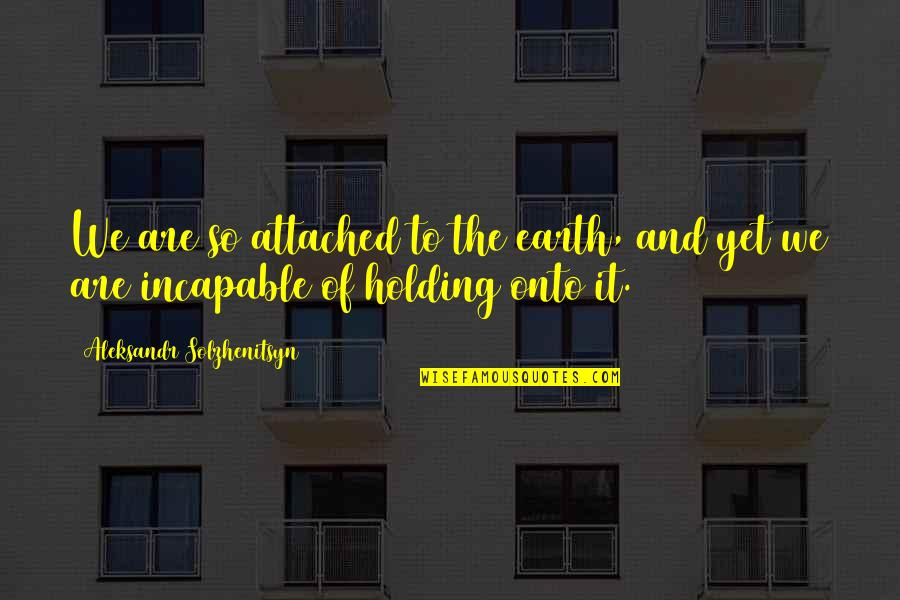 Aleksandr Quotes By Aleksandr Solzhenitsyn: We are so attached to the earth, and