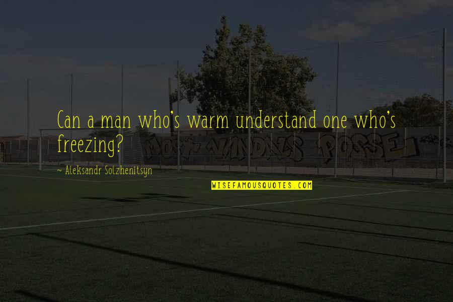 Aleksandr Quotes By Aleksandr Solzhenitsyn: Can a man who's warm understand one who's